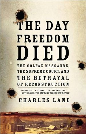 Day Freedom Died: The Colfax Massacre, the Supreme Court, and the Betrayal of Reconstruction book written by Charles Lane