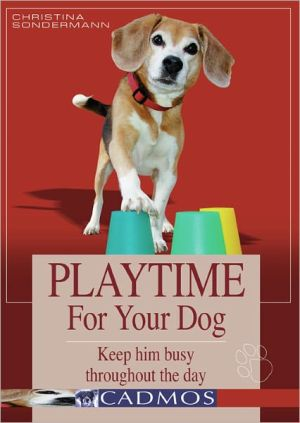 Playtime for Your Dog: Keep Him Busy Throughout the Day written by Christina Sondermann