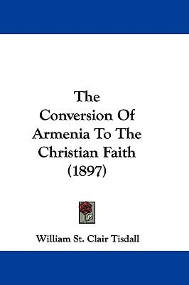 The Conversion of Armenia to the Christian Faith (1897) written by Tisdall, William St Clair