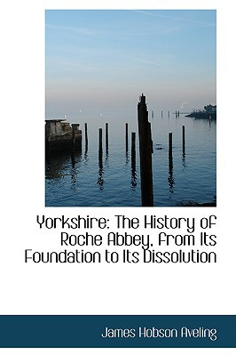 Yorkshire: The History of Roche Abbey, from Its Foundation to Its Dissolution written by James Hobson Aveling