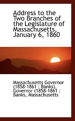 Address to the Two Branches of the Legislature of Massachusetts, January 6, 1860 book written by Governor (1858-1861 Banks), Governor (.