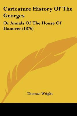 Caricature History Of The Georges: Or Annals Of The House Of Hanover (1876) written by Thomas Wright