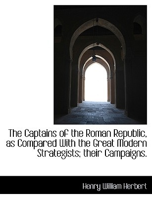 The Captains of the Roman Republic, as Compared with the Great Modern Strategists; Their Campaigns. written by Herbert, Henry William