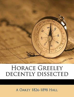 Horace Greeley Decently Dissected book written by Hall, A. Oakey 1826