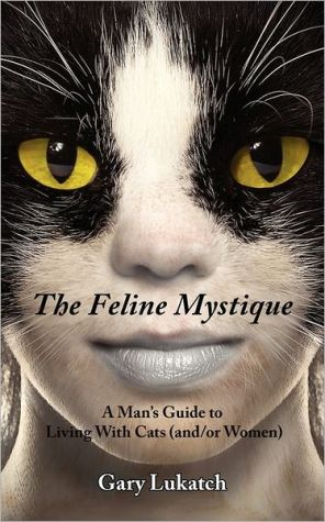 The Feline Mystique: A Man's Guide To Living With Cats And/Or Women book written by Gary Lukatch