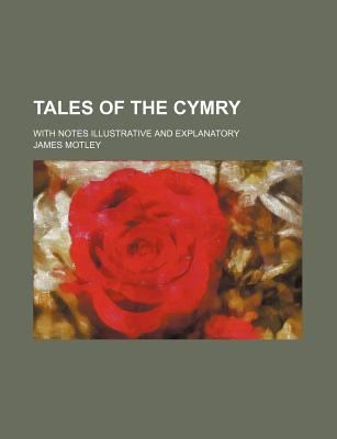Tales of the Cymry; With Notes Illustrative and Explanatory written by Motley, James