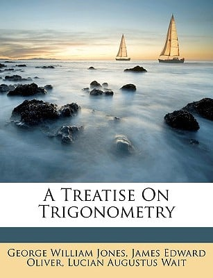 A Treatise on Trigonometry book written by Jones, George William , Oliver, James Edward , Wait, Lucian Augustus