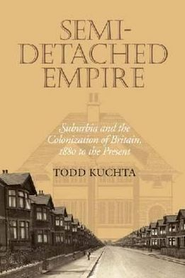 Semi-Detached Empire: Suburbia and the Colonization of Britain, 1880 to the Present book written by Todd Kuchta