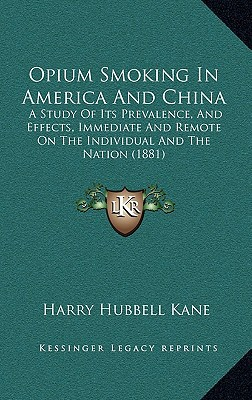 Opium Smoking in America and China: A Study of Its Prevalence, and Effects, Immediate and Remote on the Individual and the Nation (1881) written by Kane, Harry Hubbell