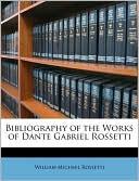 Bibliography of the Works of Dante Gabriel Rossetti book written by William Michael Rossetti