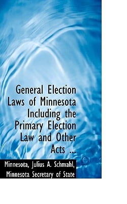 General Election Laws of Minnesota Including the Primary Election Law and Other Acts ... written by Minnesota Secretary o Julius A. ...