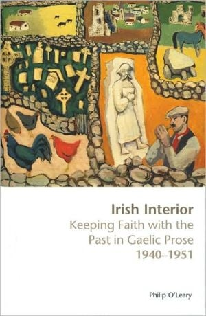 Irish Interior: Keeping Faith with the Past in Gaelic Prose 1940-1951 book written by Philip O'Leary