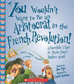 You Wouldn't Want to Be an Aristocrat in the French Revolution!: A Horrible Time in Paris You'd Rather Avoid book written by Jim Pipe