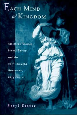 Each Mind a Kingdom: American Women, Sexual Purity, and the New Thought Movement, 1875-1920 book written by Beryl Satter