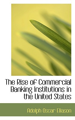 The Rise of Commercial Banking Institutions in the United States book written by Eliason, Adolph Oscar