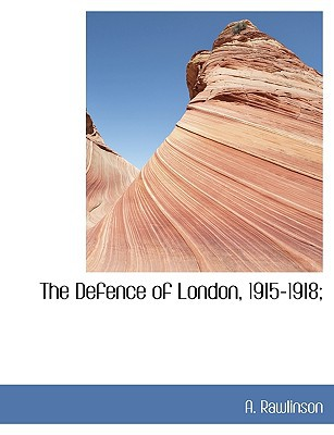 The Defence of London, 1915-1918; written by Rawlinson, A.