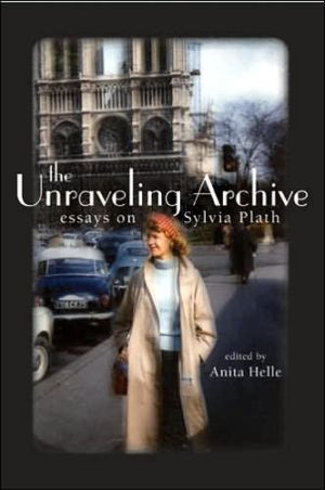The Unraveling Archive: Essays on Sylvia Plath book written by Anita Helle