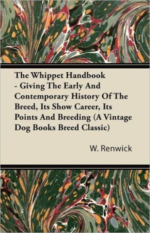 The Whippet Handbook: Giving The Early And Contemporary History Of The Breed, Its Show Career, Its Points And Breeding: A Vintage Dog Books Breed Cla book written by W. Lewis Renwick