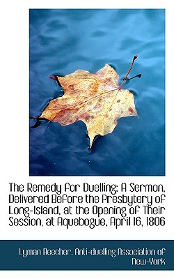 The Remedy for Duelling: A Sermon, Delivered Before the Presbytery of Long-Island, at the Opening of book written by Beecher, Anti-Duelling Association of Ne