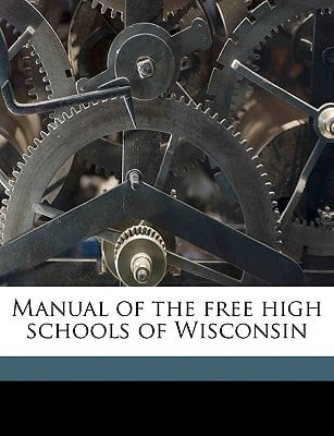 Manual of the Free High Schools of Wisconsin book written by Wisconsin Dept of Public Instruction, Dept Of Public Instruc