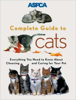 ASPCA Complete Guide to Cats: Everything You Need to Know about Choosing and Caring for Your Pet book written by ASPCA