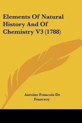 Elements Of Natural History And Of Chemistry V3 (1788) written by Antoine Francois De Fourcroy