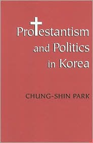 Protestantism and Politics in Korea book written by Chung-Shin Park