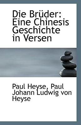 Die Br Der: Eine Chinesis Geschichte in Versen book written by Heyse, Paul Johann Ludwig Von Heyse Pau