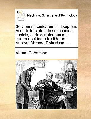 Sectionum Conicarum Libri Septem. Accedit Tractatus de Sectionibus Conicis, Et de Scriptoribus Qui Earum Doctrinam Tradiderunt. Auctore Abramo Roberts written by Robertson, Abram