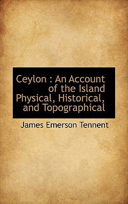 Ceylon: An Account of the Island Physical, Historical, and Topographical book written by Tennent, James Emerson