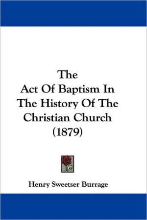The Act Of Baptism In The History Of The Christian Church (1879) written by Henry Sweetser Burrage