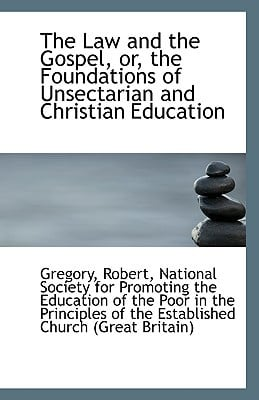 The Law and the Gospel, or, the Foundations of Unsectarian and Christian Education written by Gregory Robert
