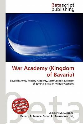 War Academy (Kingdom of Bavaria) book written by Surhone, Lambert M. , Tennoe, Mariam T. , Henssonow, Susan F.