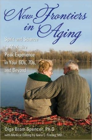 New Frontiers in Aging: Spirit and Science to Maximize Peak Experience in Your 60s, 70s, and Beyond book written by Olga Brom Spencer