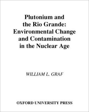 Plutonium and the Rio Grande: Environmental Change and Contamination in the Nuclear Age written by William L. Graf