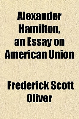 Alexander Hamilton, an Essay on American Union written by Oliver, Frederick Scott