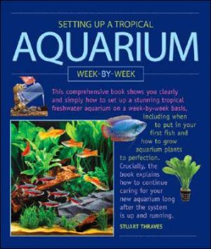 Setting up a Tropical Aquarium Week by Week book written by Stuart Thraves