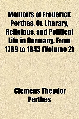 Memoirs of Frederick Perthes, Or, Literary, Religious, and Political Life in Germany, from 1789 to 1843 (Volume 2) book written by Perthes, Clemens Theodor