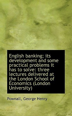 English Banking; Its Development and Some Practical Problems It Has to Solve: Three Lectures Deliver written by Henry, Pownall George