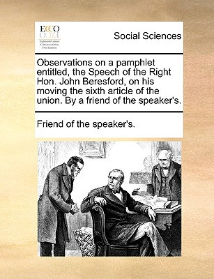 Observations on a Pamphlet Entitled, the Speech of the Right Hon. John Beresford, on His Moving the Sixth Article of the Union. by a Friend of the Spe written by Friend of the Speaker's, Of The Speaker's