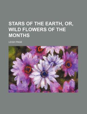 Stars of the Earth, Or, Wild Flowers of the Months written by Page, Leigh