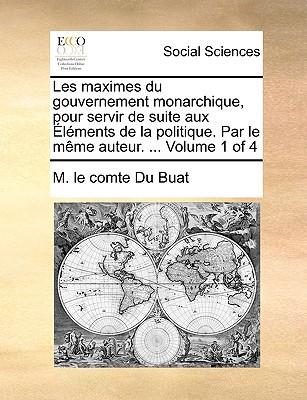 Les Maximes Du Gouvernement Monarchique, Pour Servir de Suite Aux Lments de La Politique. Par Le Mme Auteur. ... Volume 1 of 4 written by Du Buat, M. Le Comte
