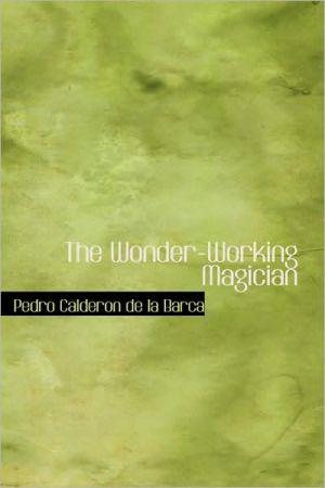 The Wonder-Working Magician book written by Pedro Calderon de la Barca