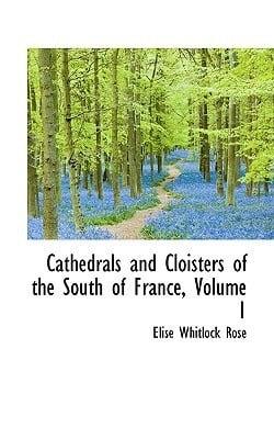 Cathedrals and Cloisters of the South of France, Volume 1 written by Rose, Elise Whitlock