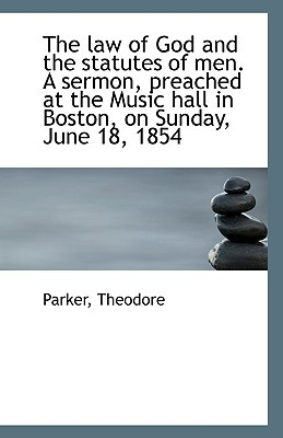 The law of God and the statutes of men. A sermon, preached at the Music hall in Boston, on S... written by Parker Theodore
