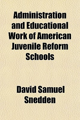 Administration and Educational Work of American Juvenile Reform Schools book written by Snedden, David Samuel