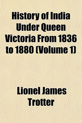 History of India Under Queen Victoria From 1836 to 1880 (Volume 1) book written by Lionel James Trotter