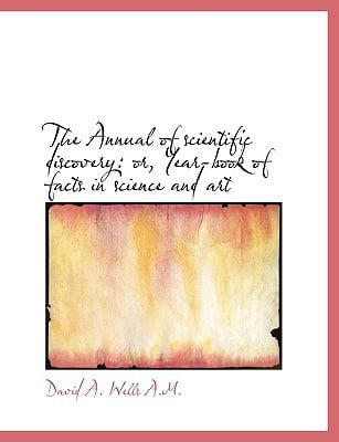 The Annual of scientific discovery: or, Year-book of facts in science and art book written by David Ames Wells