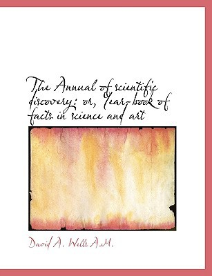 The Annual of scientific discovery: or, Year-book of facts in science and art written by David Ames Wells