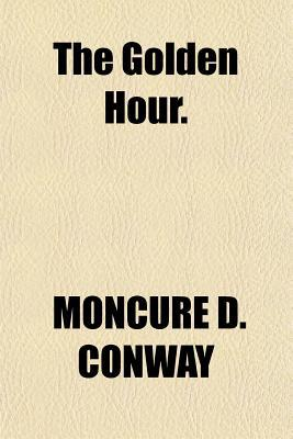 The Golden Hour. written by Conway, Moncure Daniel
